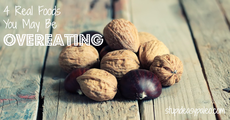 4 Real Foods You May Be Overeating   stupideasypaleo.com