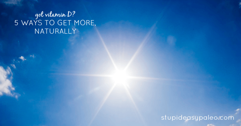 Got Vitamin D? 5 Ways to Get More, Naturally   stupideasypaleo.com