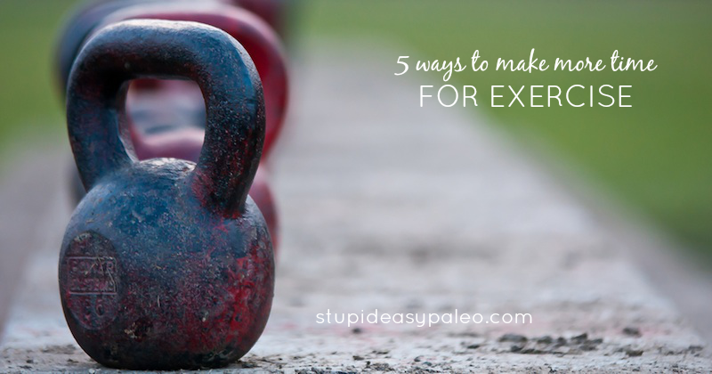 5 Ways to Make More Time for Exercise | stupideasypaleo.com
