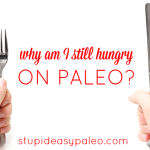 Why Am I Still Hungry On Paleo? | stupideasypaleo.com