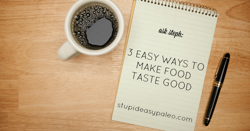 3 Easy Ways to Make Food Taste Good—Ask Steph | stephgaudreau.com