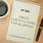 Paleo Substitutions for Allergies—Ask Steph | stupideasypaleo.com