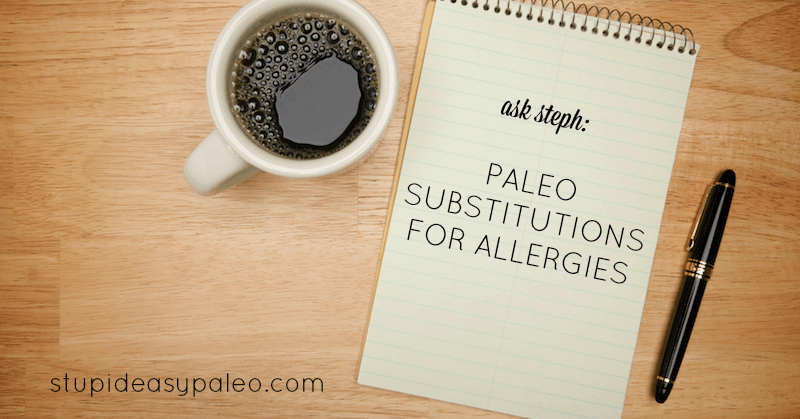 Paleo Substitutions for Allergies—Ask Steph | stephgaudreau.com
