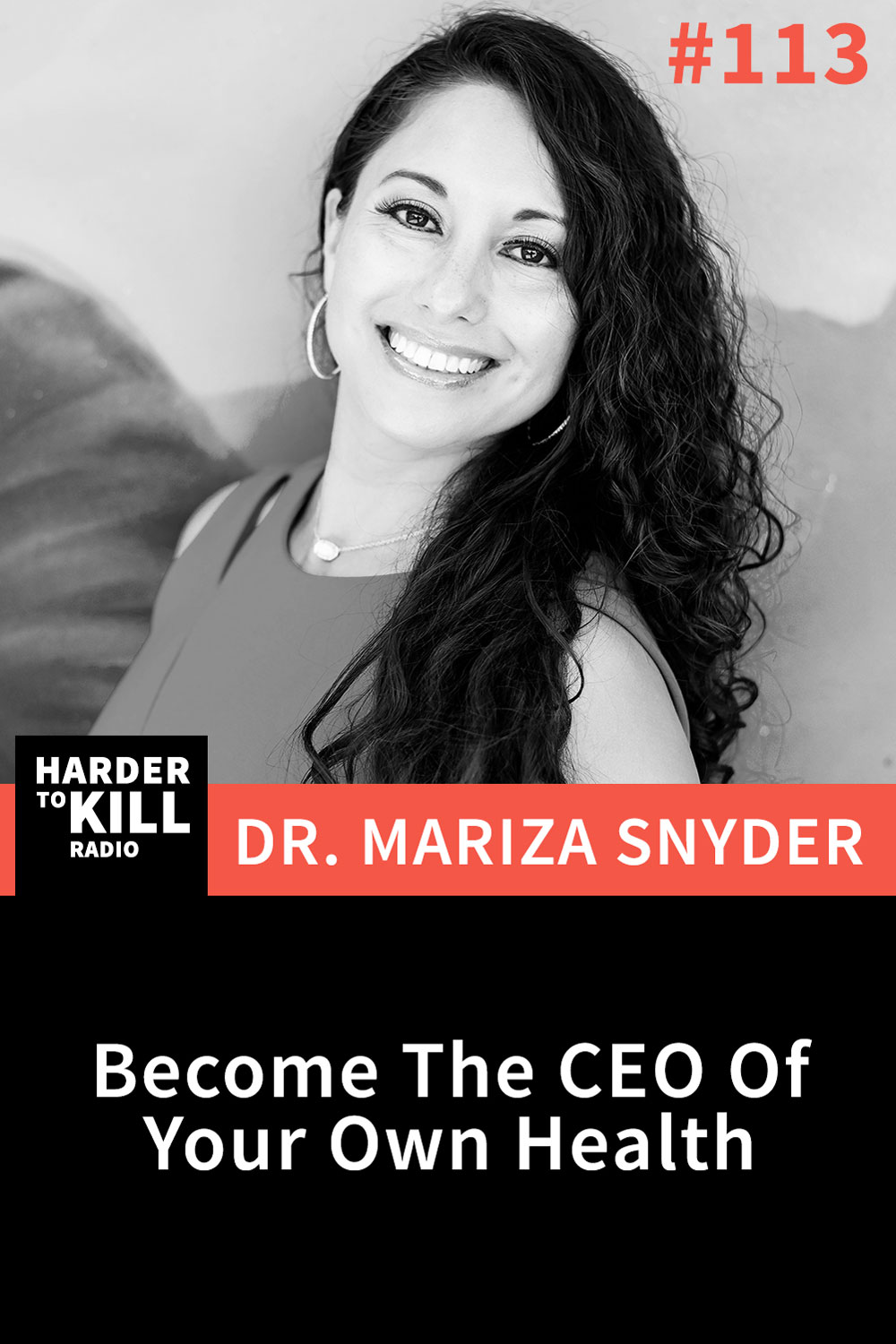 Harder To Kill Radio 113: Become The CEO Of Your Own Health w/ Dr. Mariza Snyder
