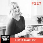 Harder To Kill Radio 127: Why Kindness Should Be At The Core Of Your Wellness Practice w/ Lucia Hawley