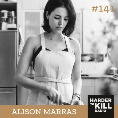 Harder To Kill Radio 141: Reconstructing The Relationship Between Food & Your Body w/ Alison Marras