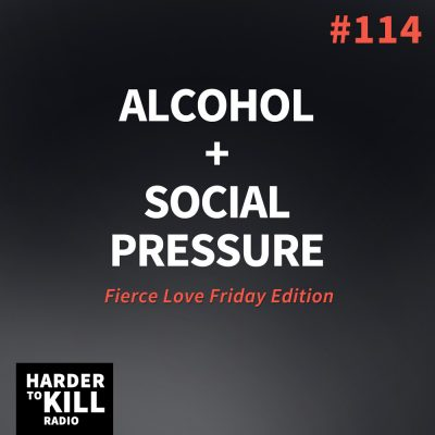 Alcohol + Social Pressure – Harder to Kill Radio #114