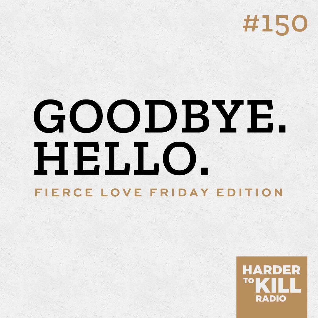 Goodbye. Hello. – Harder to Kill Radio #150