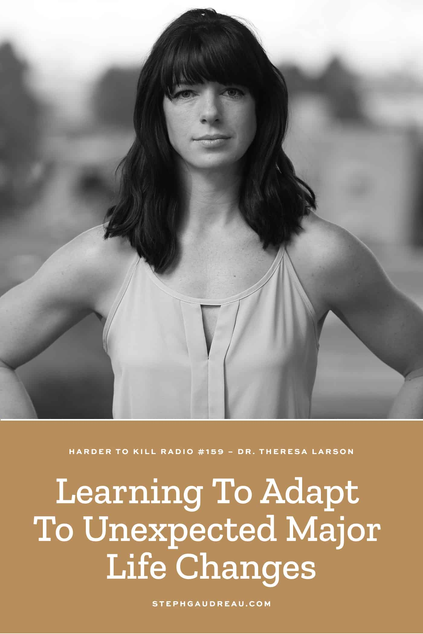 Harder To Kill Radio 159 | Learning To Adapt To Unexpected Major Life Changes w/ Dr. Theresa Larson
