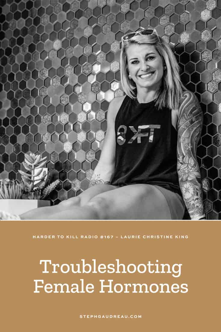 Harder To Kill Radio 167: Troubleshooting Female Hormones w/ Laurie Christine King