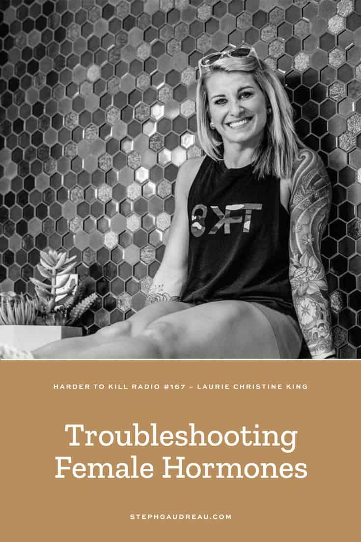 Harder To Kill Radio 167: Troubleshooting Female Hormones w/ Laurie Christine King