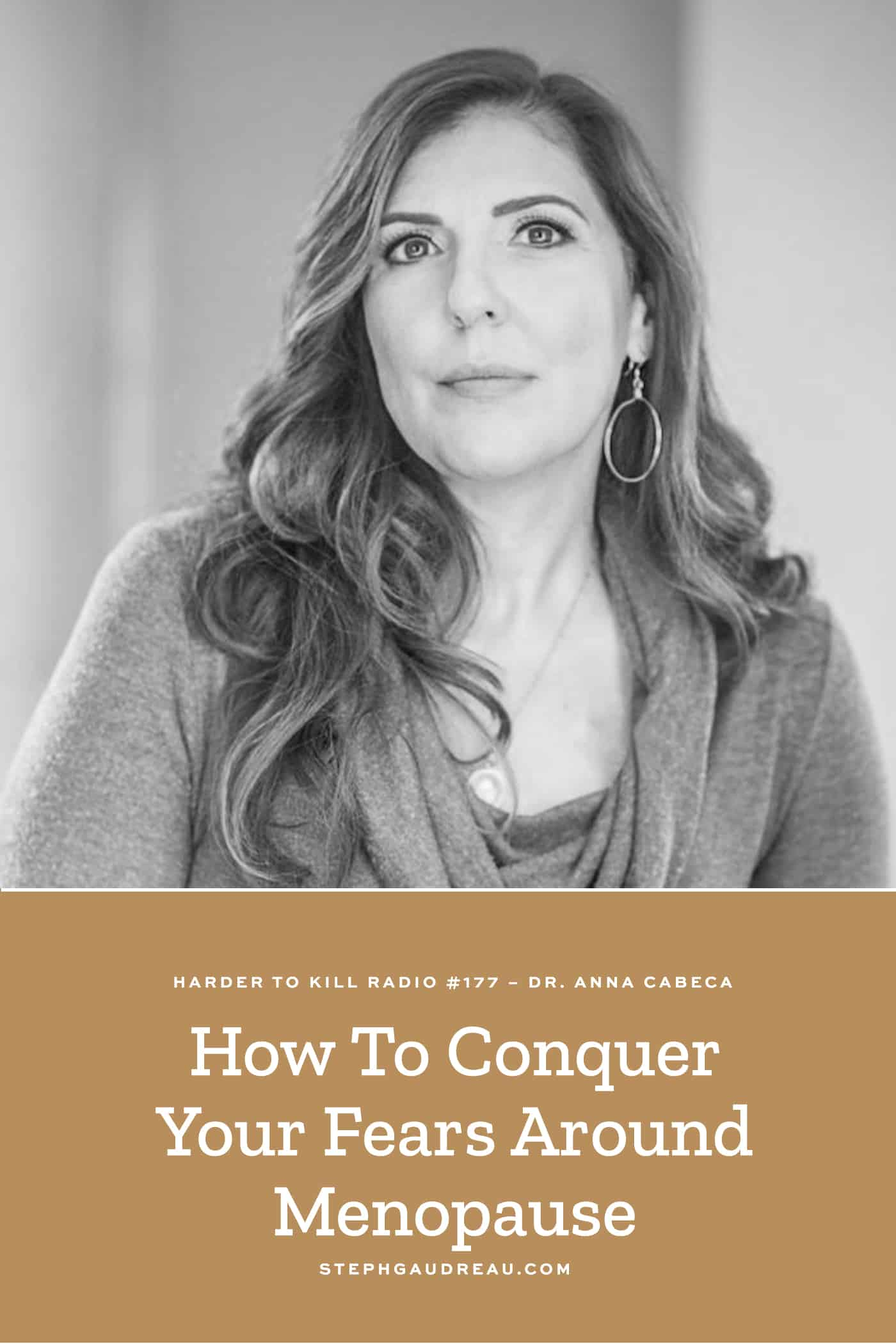 Harder to Kill 177 How To Conquer Your Fears Around Menopause w/ Dr. Anna Cabeca