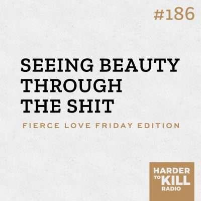 Seeing Beauty Through the Shit - Harder to Kill Radio 186 | StephGaudreau.com