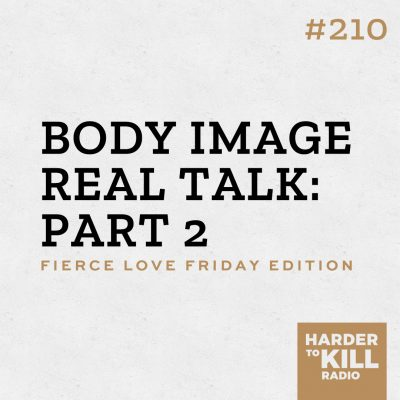 body image real talk part 2 podcast art episode 210 harder to kill radio