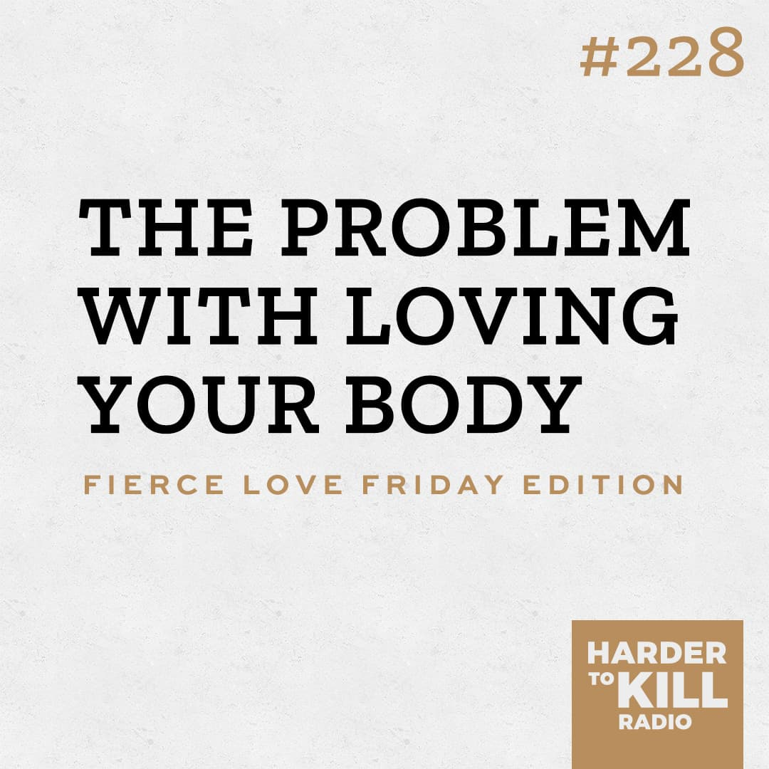 the problem with loving your body podcast art episode 228 harder to kill radio