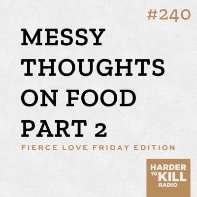 Harder To Kill Radio 240 Messy Thoughts On Food Part 2