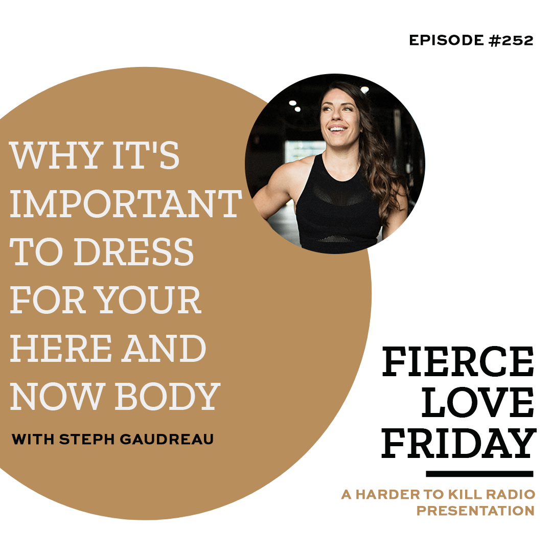Harder To Kill Radio 252 Why It's Important To Dress For Your Here And Now Body