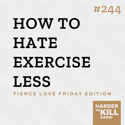 Harder To Kill Radio Fierce Love Friday 244 How To Hate Exercise Less
