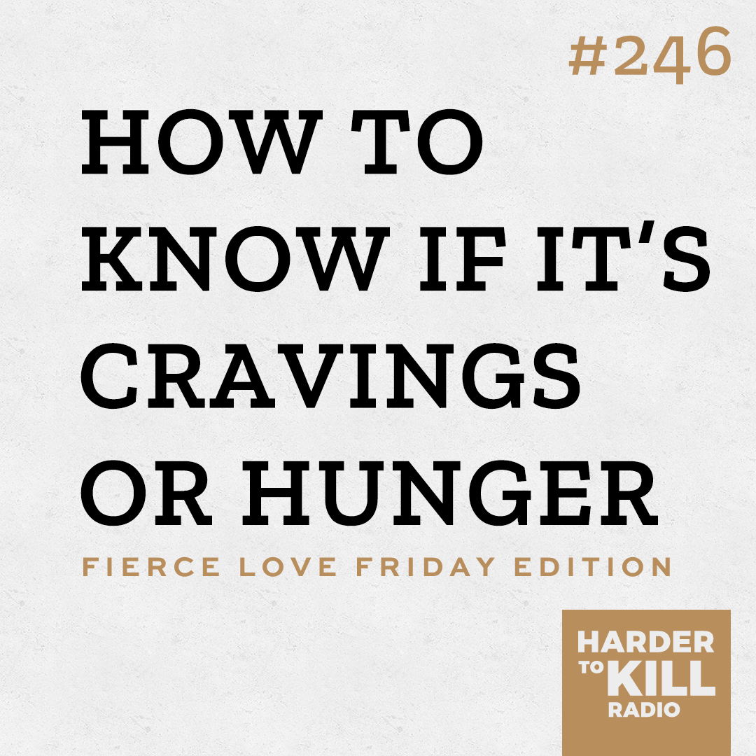 Harder To Kill Radio Fierce Love Friday 246 How To Know If It's Cravings or Hunger