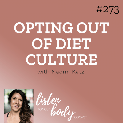 Listen To Your Body Podcast 273 Opting Out Of Diet Culture w/ Naomi Katz
