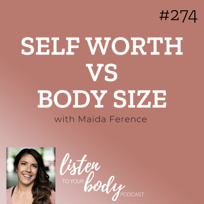 Listen to Your Body podcast 274 Self Worth vs Body Size w/ Maida Ference