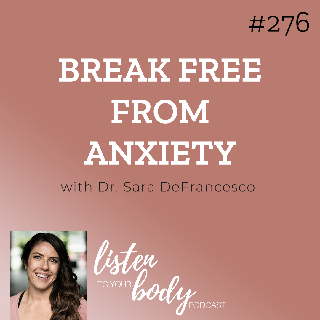 Listen To Your Body Podcast 276 Break Free From Anxiety w/ Dr. Sara DeFrancesco