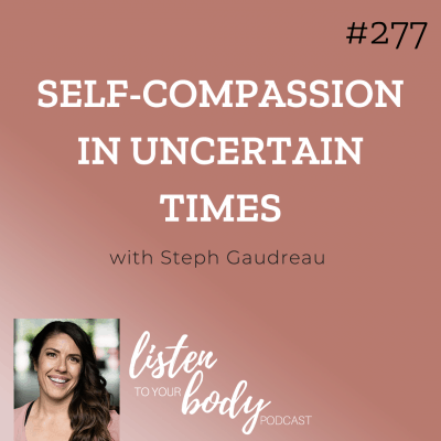 Listen To Your Body podcast 277 Self-Compassion In Uncertain Times w/ Steph Gaudreau