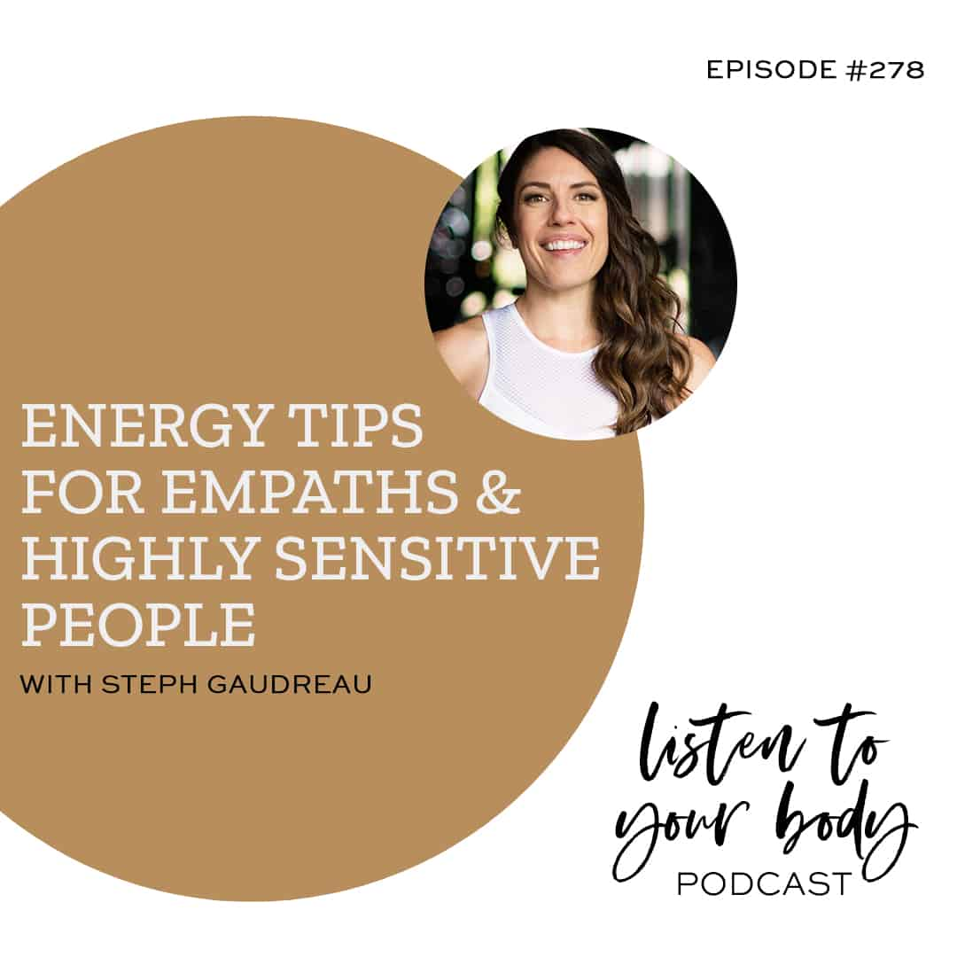 Listen To Your Body Podcast 278: Energy Tips For Empaths & Highly Sensitive People w/ Steph Gaudreau