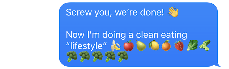 "screenshot of text that says ""screw you, we're done. now I'm doing a clean eating 'lifestyle."" followed by emoji of fruits and veggies"