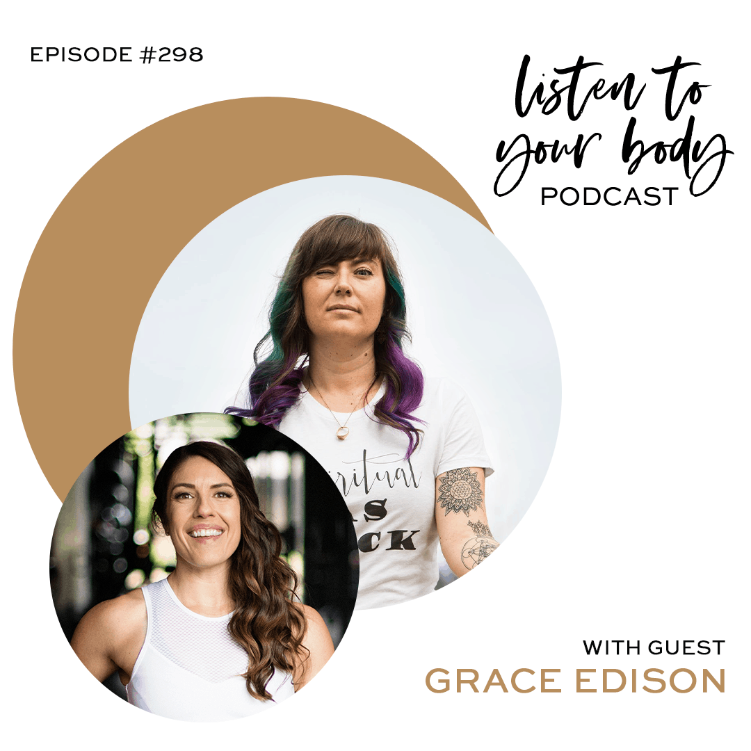 Listen To Your Body Podcast 298 How to Show Up More Authentically w/ Grace Edison
