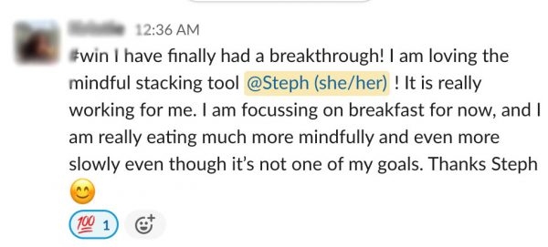 "testimonial text on white background that reads: ""I've finally had a breakthrough! I am loving the mindful stacking tool. It is really working for me. I am focusing on breakfast for now and I am really eating much more mindfully and even more slowly. Thanks Steph!"""